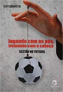 capa do livro jogando com os pes treinando com a cabeca gestao no futebol