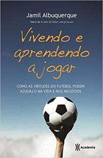 capa do livro vivendo e aprendendo a jogar como as virtudes do futebol podem ajuda lo na vida e nos negocios