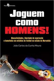 Capa do livro Joguem como homens masculinidades liberdade de expressao e homofobia em estadios de futebol no estado do maranhao