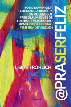 capa do livro pra ser feliz sob dominio da felicidade a historia da mulher que presidiu um clube de futebol e mostrou ao brasil o que é gestão feminina de verdade