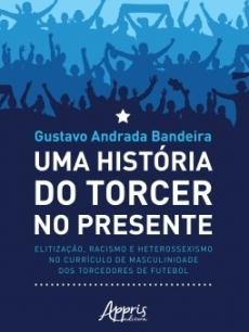 capa do livro uma historia do torcer no presente elitizacao racismo e heterossexismo no curriculo de masculinidade dos torcedores de futebol