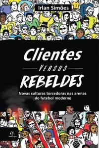 capa do livro cliente versus rebeldes novas culturas torcedoras nas arenas do futebol moderno