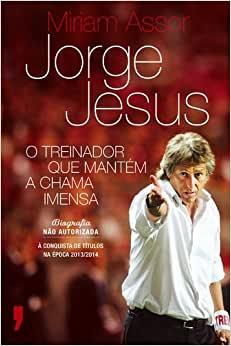 capa do livro jorge jesus o treinador que mantem a chama intensa biografia nao autorizada a conquista de titulos na epoca 2013 2014