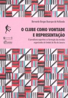 capa do livro o clube como vontade e representacao o jornalismo esportivo e a formacao das torcidas organizadas de futebol do rio de janeiro