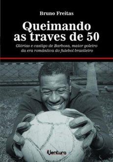capa do livro queimando as traves de 50 glorias e castigo de barbosa maior goleiro da era romantica do futebol brasileiro