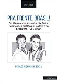 capa do livro pra frente brasil do maracanazo aos mitos de pele e garrincha a dialetica da ordem e da desordem 1960 1983