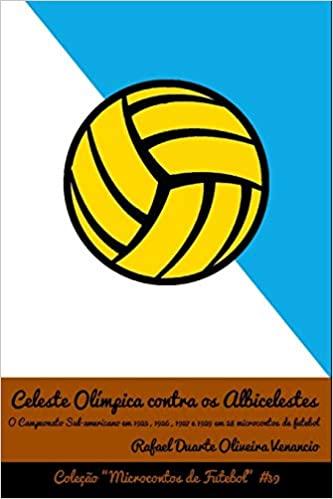 capa do livro Celeste Olimpica Contra OS Albicelestes O Campeonato SulAmericano Em 1925 1926 1927 E 1929 Em 28 Microcontos de Futebol